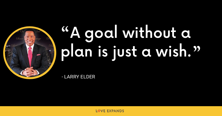 A goal without a plan is just a wish. - Larry Elder