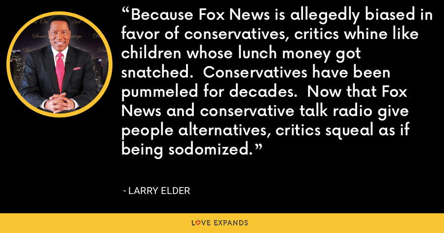 Because Fox News is allegedly biased in favor of conservatives, critics whine like children whose lunch money got snatched. Conservatives have been pummeled for decades. Now that Fox News and conservative talk radio give people alternatives, critics squeal as if being sodomized. - Larry Elder