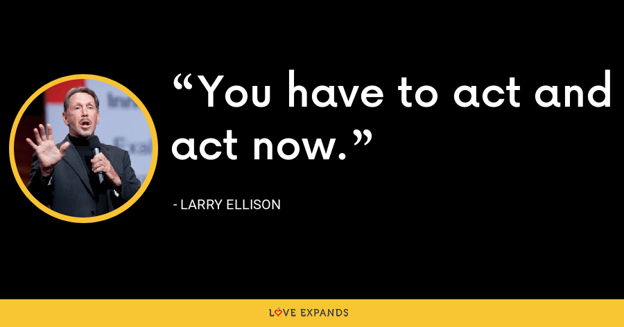 You have to act and act now. - Larry Ellison