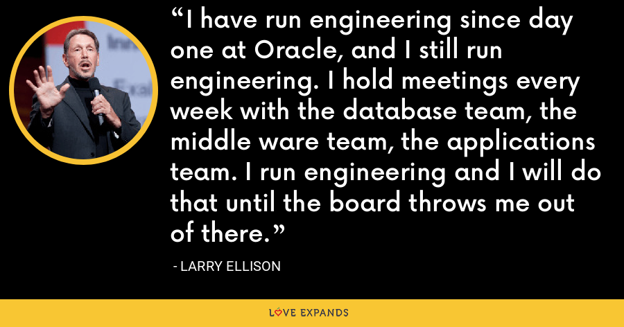I have run engineering since day one at Oracle, and I still run engineering. I hold meetings every week with the database team, the middle ware team, the applications team. I run engineering and I will do that until the board throws me out of there. - Larry Ellison