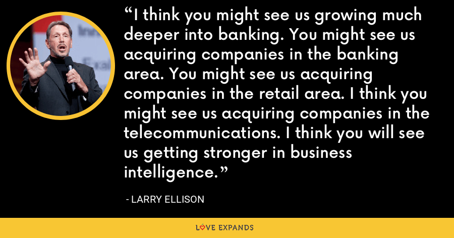 I think you might see us growing much deeper into banking. You might see us acquiring companies in the banking area. You might see us acquiring companies in the retail area. I think you might see us acquiring companies in the telecommunications. I think you will see us getting stronger in business intelligence. - Larry Ellison