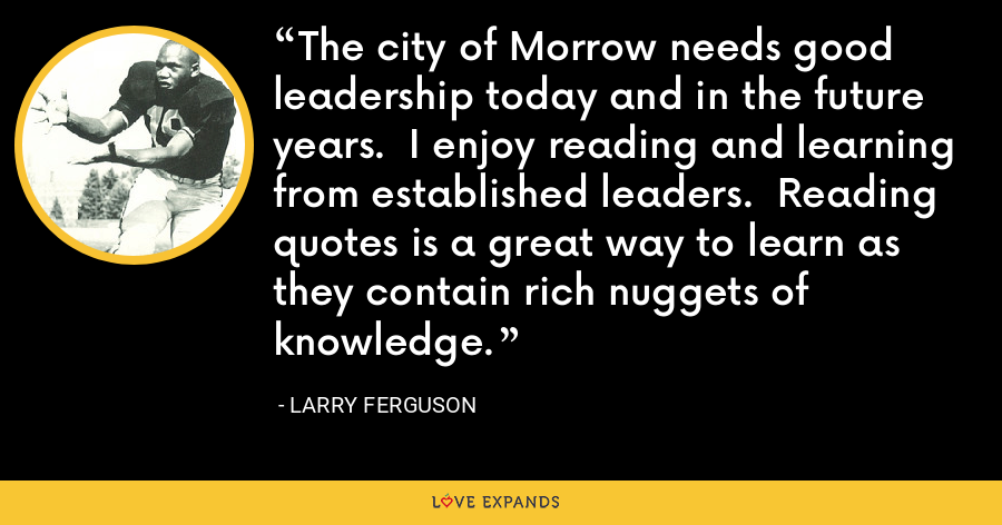The city of Morrow needs good leadership today and in the future years.  I enjoy reading and learning from established leaders.  Reading quotes is a great way to learn as they contain rich nuggets of knowledge. - Larry Ferguson