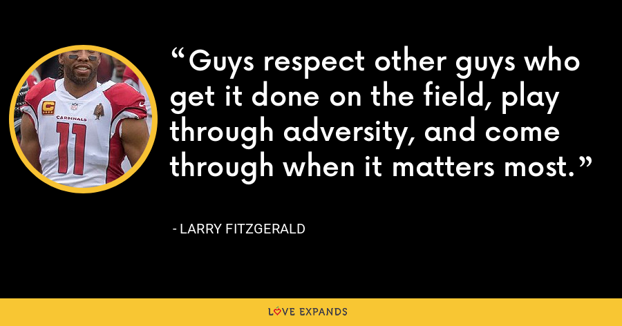 Guys respect other guys who get it done on the field, play through adversity, and come through when it matters most. - Larry Fitzgerald