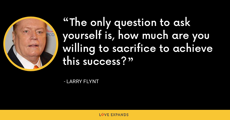 The only question to ask yourself is, how much are you willing to sacrifice to achieve this success? - Larry Flynt