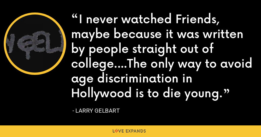 I never watched Friends, maybe because it was written by people straight out of college....The only way to avoid age discrimination in Hollywood is to die young. - Larry Gelbart