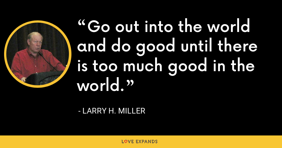 Go out into the world and do good until there is too much good in the world. - Larry H. Miller