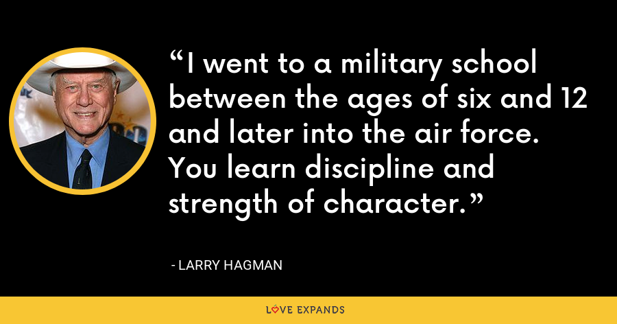 I went to a military school between the ages of six and 12 and later into the air force. You learn discipline and strength of character. - Larry Hagman