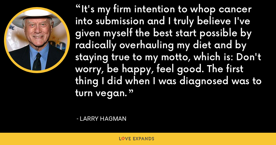 It's my firm intention to whop cancer into submission and I truly believe I've given myself the best start possible by radically overhauling my diet and by staying true to my motto, which is: Don't worry, be happy, feel good. The first thing I did when I was diagnosed was to turn vegan. - Larry Hagman