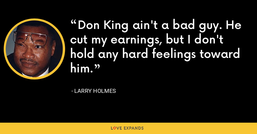 Don King ain't a bad guy. He cut my earnings, but I don't hold any hard feelings toward him. - Larry Holmes