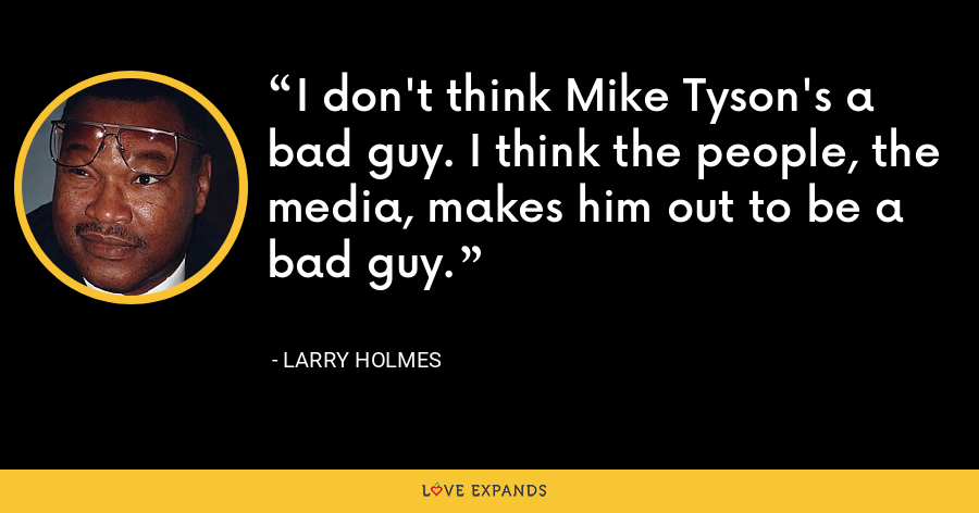 I don't think Mike Tyson's a bad guy. I think the people, the media, makes him out to be a bad guy. - Larry Holmes