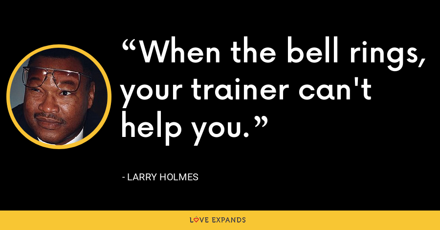 When the bell rings, your trainer can't help you. - Larry Holmes