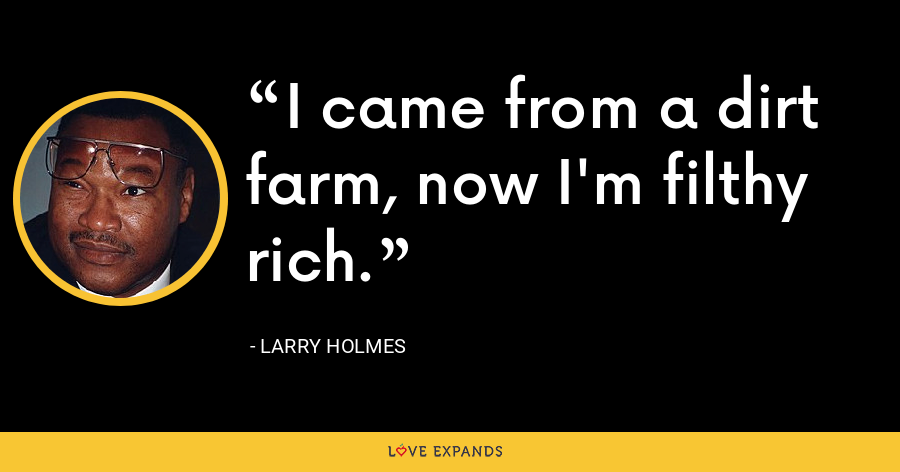 I came from a dirt farm, now I'm filthy rich. - Larry Holmes