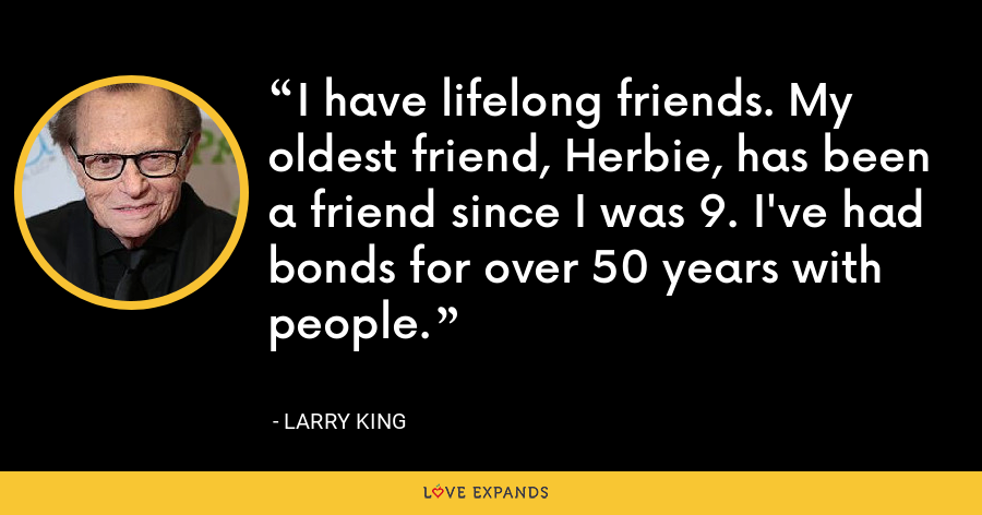 I have lifelong friends. My oldest friend, Herbie, has been a friend since I was 9. I've had bonds for over 50 years with people. - Larry King