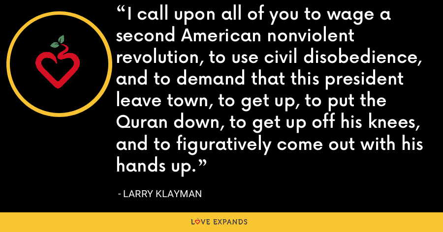 I call upon all of you to wage a second American nonviolent revolution, to use civil disobedience, and to demand that this president leave town, to get up, to put the Quran down, to get up off his knees, and to figuratively come out with his hands up. - Larry Klayman