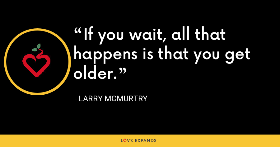 If you wait, all that happens is that you get older. - Larry McMurtry