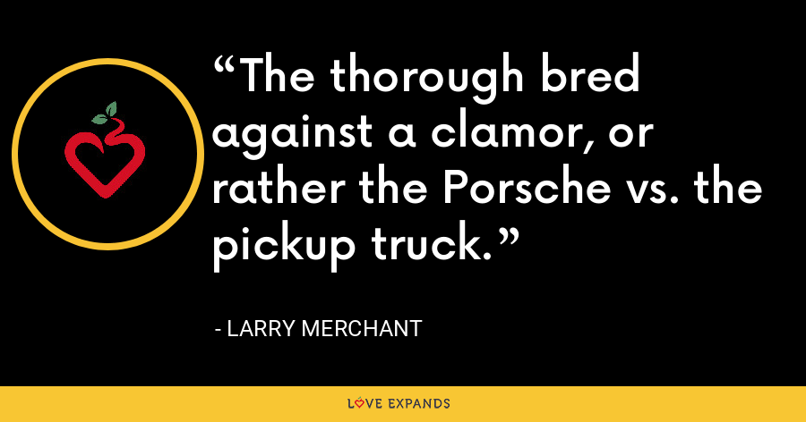 The thorough bred against a clamor, or rather the Porsche vs. the pickup truck. - Larry Merchant