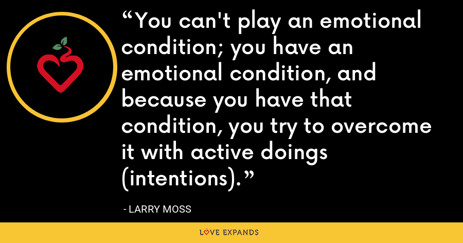 You can't play an emotional condition; you have an emotional condition, and because you have that condition, you try to overcome it with active doings (intentions). - Larry Moss