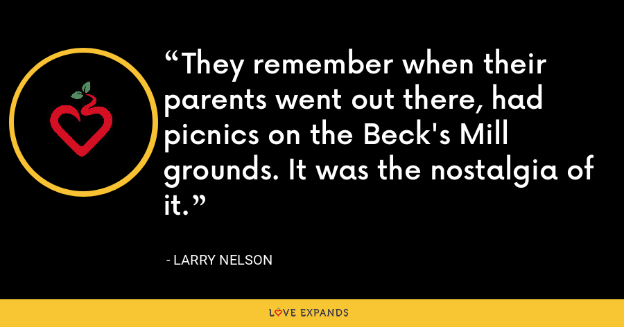 They remember when their parents went out there, had picnics on the Beck's Mill grounds. It was the nostalgia of it. - Larry Nelson