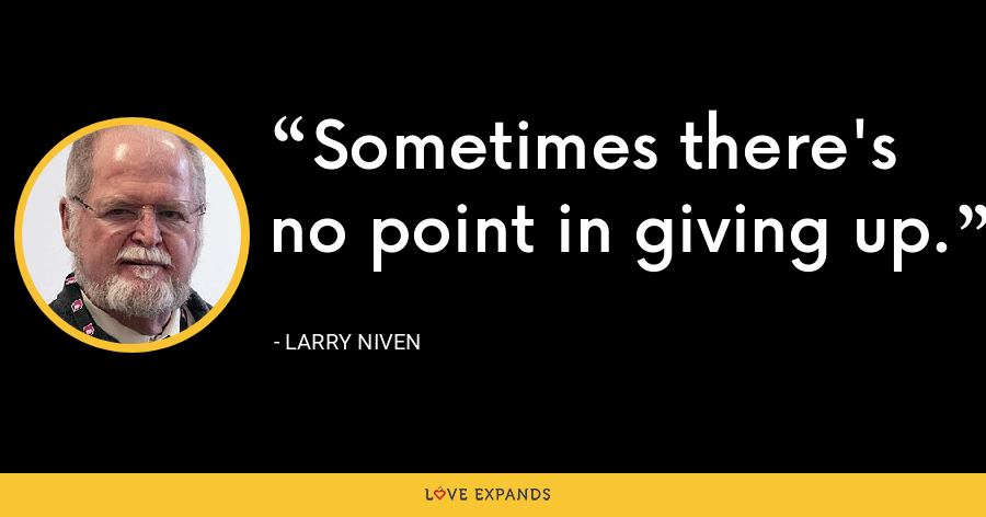 Sometimes there's no point in giving up. - Larry Niven