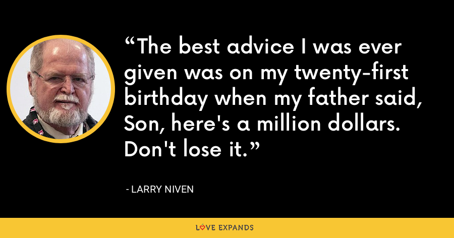 The best advice I was ever given was on my twenty-first birthday when my father said, Son, here's a million dollars. Don't lose it. - Larry Niven