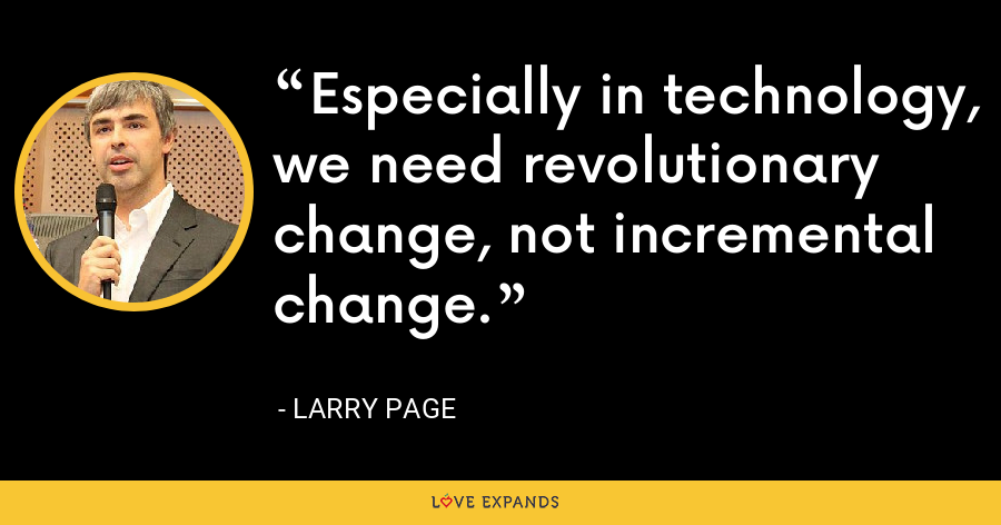 Especially in technology, we need revolutionary change, not incremental change. - Larry Page