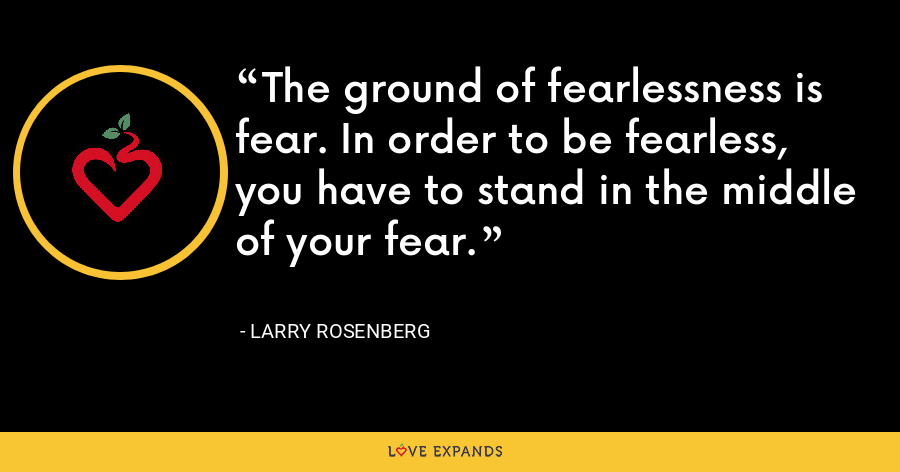 The ground of fearlessness is fear. In order to be fearless, you have to stand in the middle of your fear. - Larry Rosenberg