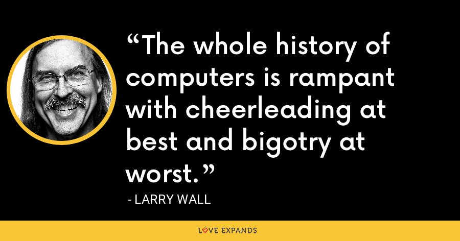 The whole history of computers is rampant with cheerleading at best and bigotry at worst. - Larry Wall