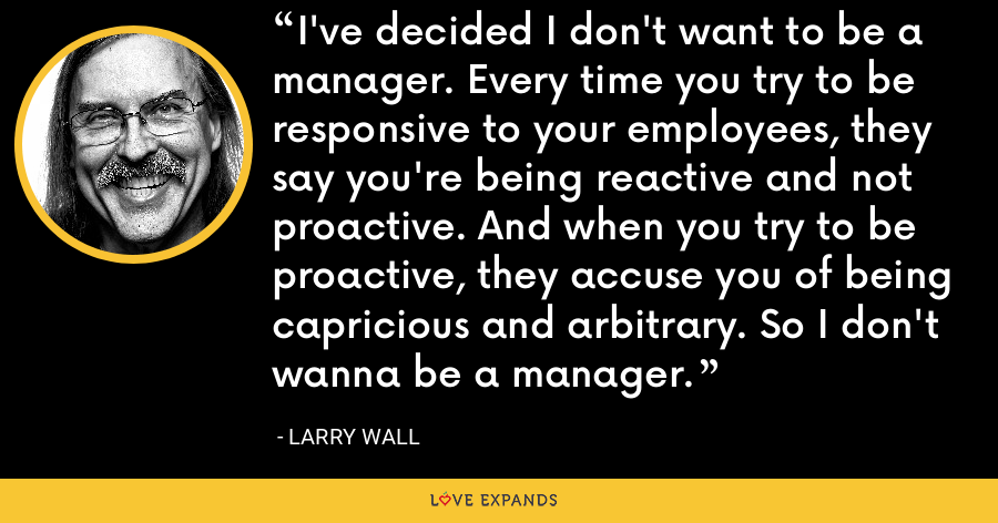 I've decided I don't want to be a manager. Every time you try to be responsive to your employees, they say you're being reactive and not proactive. And when you try to be proactive, they accuse you of being capricious and arbitrary. So I don't wanna be a manager. - Larry Wall
