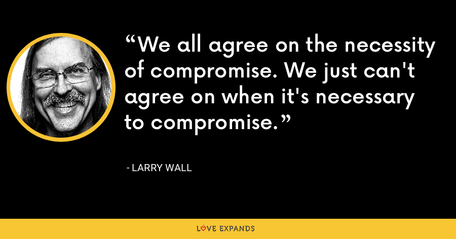 We all agree on the necessity of compromise. We just can't agree on when it's necessary to compromise. - Larry Wall