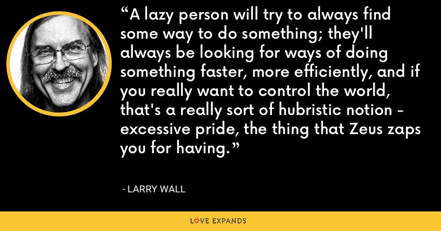 A lazy person will try to always find some way to do something; they'll always be looking for ways of doing something faster, more efficiently, and if you really want to control the world, that's a really sort of hubristic notion - excessive pride, the thing that Zeus zaps you for having. - Larry Wall