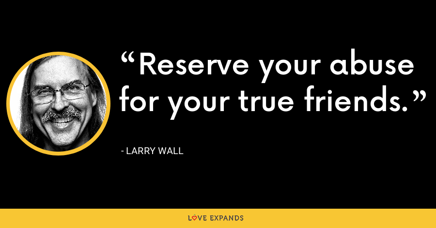Reserve your abuse for your true friends. - Larry Wall