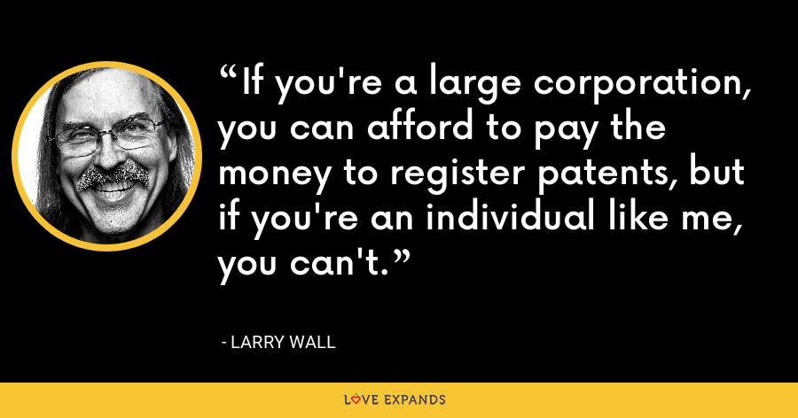 If you're a large corporation, you can afford to pay the money to register patents, but if you're an individual like me, you can't. - Larry Wall