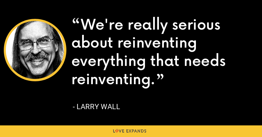 We're really serious about reinventing everything that needs reinventing. - Larry Wall