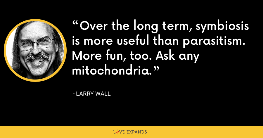 Over the long term, symbiosis is more useful than parasitism. More fun, too. Ask any mitochondria. - Larry Wall