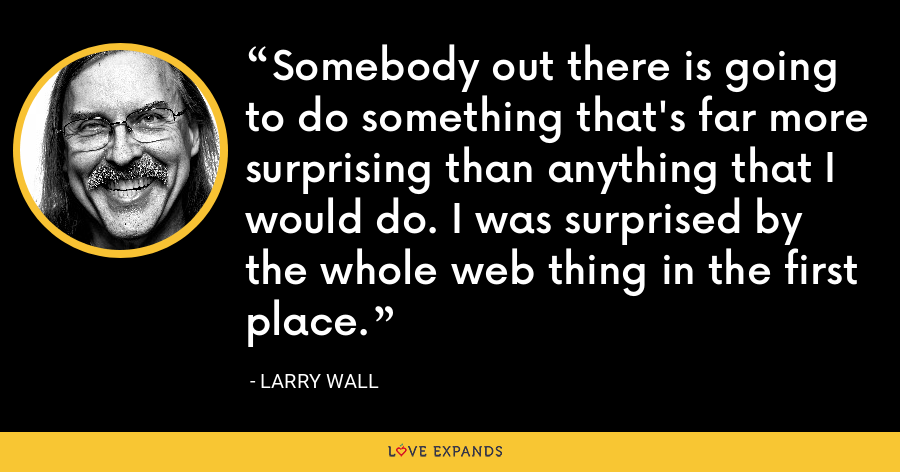 Somebody out there is going to do something that's far more surprising than anything that I would do. I was surprised by the whole web thing in the first place. - Larry Wall