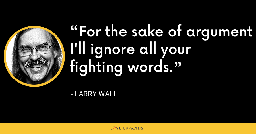 For the sake of argument I'll ignore all your fighting words. - Larry Wall