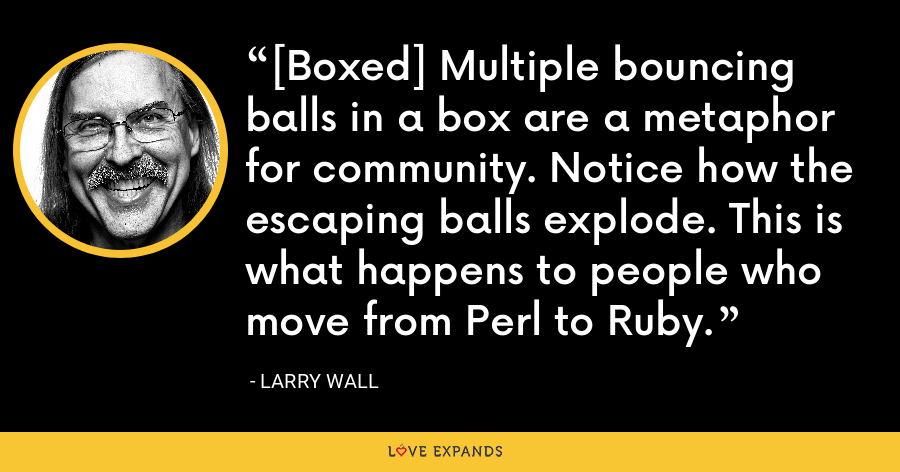 [Boxed] Multiple bouncing balls in a box are a metaphor for community. Notice how the escaping balls explode. This is what happens to people who move from Perl to Ruby. - Larry Wall