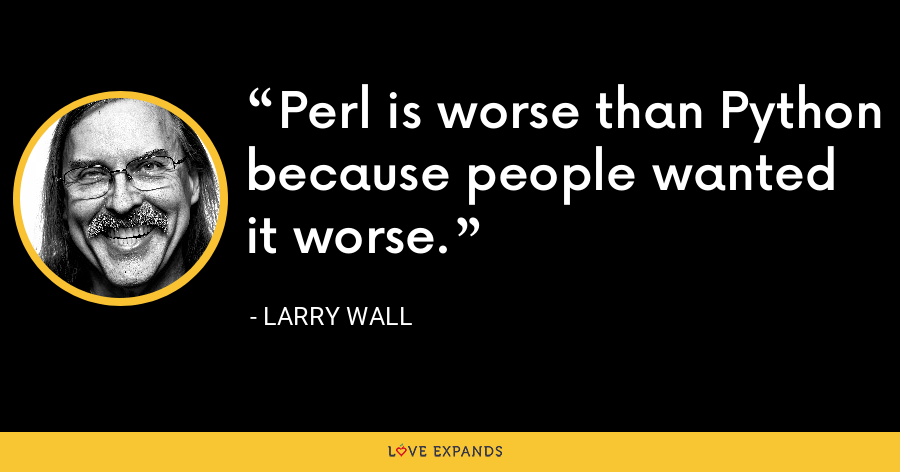 Perl is worse than Python because people wanted it worse. - Larry Wall