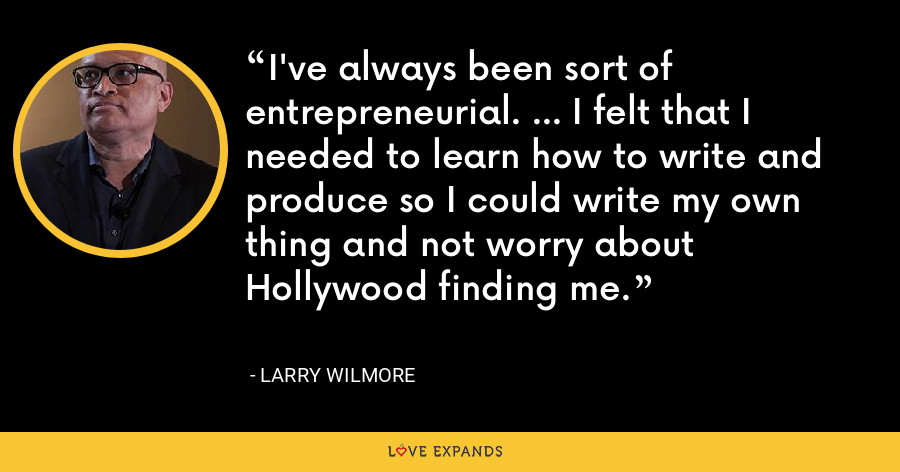 I've always been sort of entrepreneurial. ... I felt that I needed to learn how to write and produce so I could write my own thing and not worry about Hollywood finding me. - Larry Wilmore