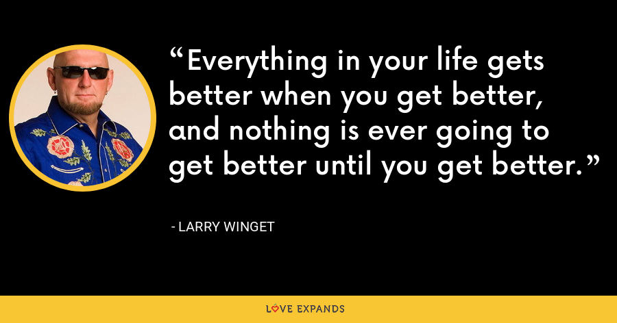 Everything in your life gets better when you get better, and nothing is ever going to get better until you get better. - Larry Winget