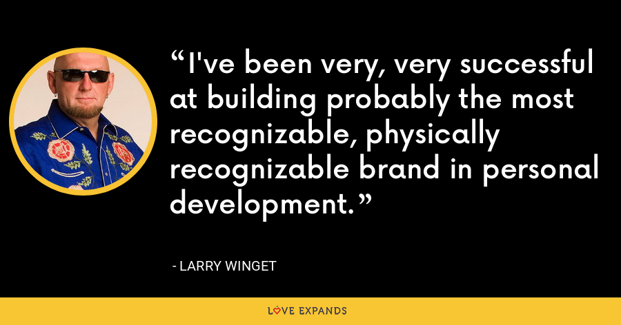 I've been very, very successful at building probably the most recognizable, physically recognizable brand in personal development. - Larry Winget
