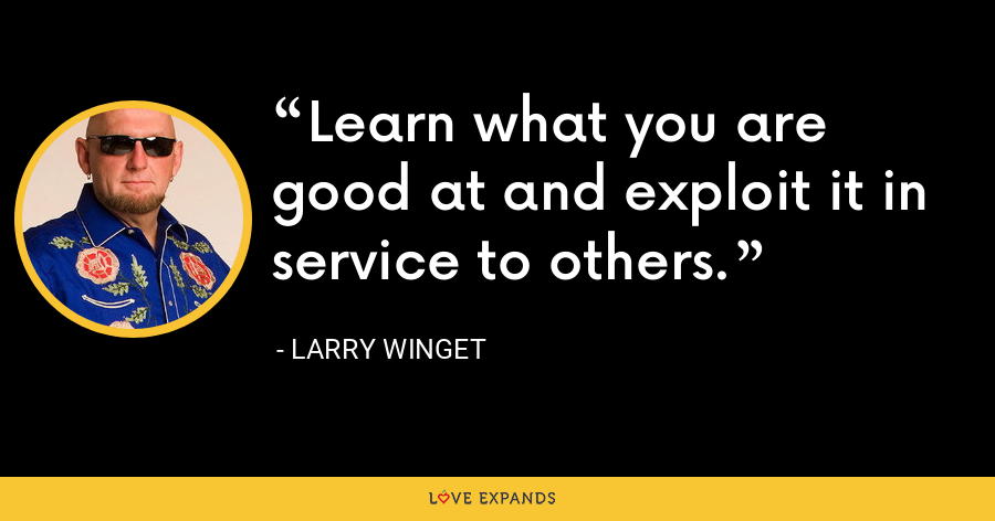 Learn what you are good at and exploit it in service to others. - Larry Winget