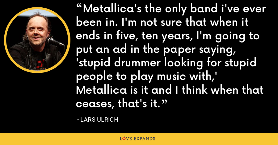 Metallica's the only band i've ever been in. I'm not sure that when it ends in five, ten years, I'm going to put an ad in the paper saying, 'stupid drummer looking for stupid people to play music with,' Metallica is it and I think when that ceases, that's it. - Lars Ulrich