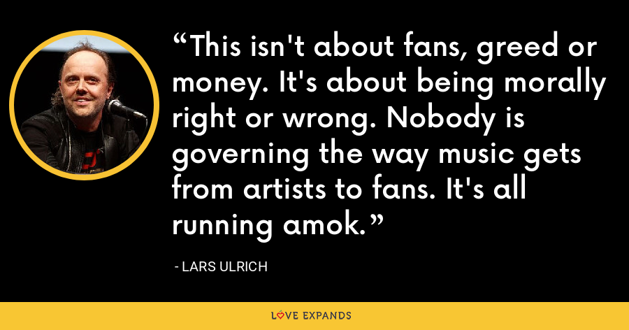 This isn't about fans, greed or money. It's about being morally right or wrong. Nobody is governing the way music gets from artists to fans. It's all running amok. - Lars Ulrich
