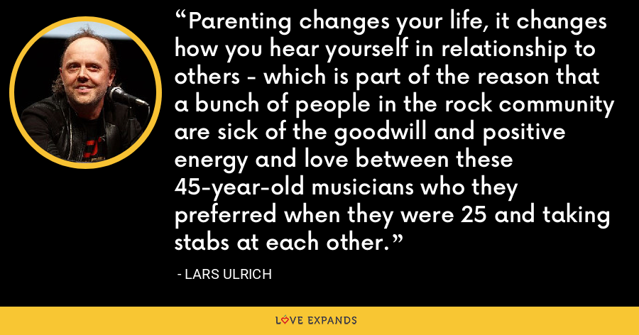 Parenting changes your life, it changes how you hear yourself in relationship to others - which is part of the reason that a bunch of people in the rock community are sick of the goodwill and positive energy and love between these 45-year-old musicians who they preferred when they were 25 and taking stabs at each other. - Lars Ulrich