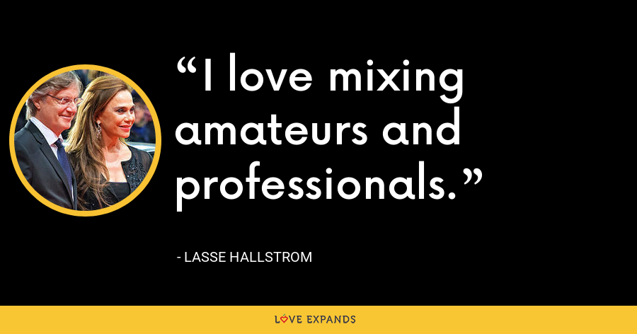 I love mixing amateurs and professionals. - Lasse Hallstrom