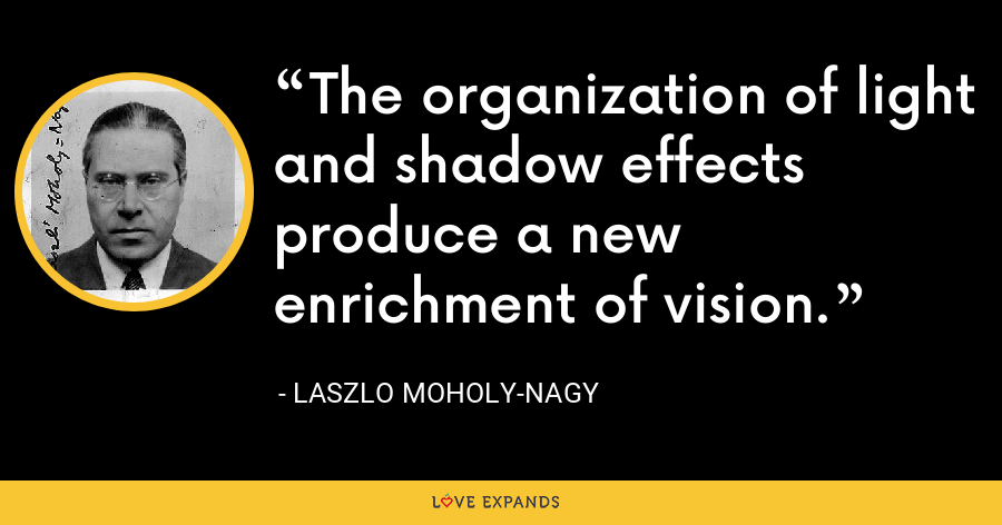 The organization of light and shadow effects produce a new enrichment of vision. - Laszlo Moholy-Nagy