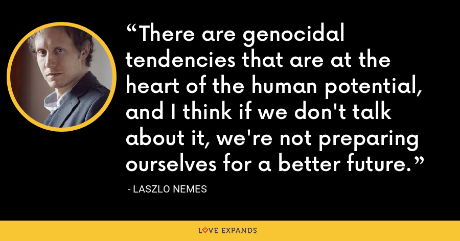 There are genocidal tendencies that are at the heart of the human potential, and I think if we don't talk about it, we're not preparing ourselves for a better future. - Laszlo Nemes