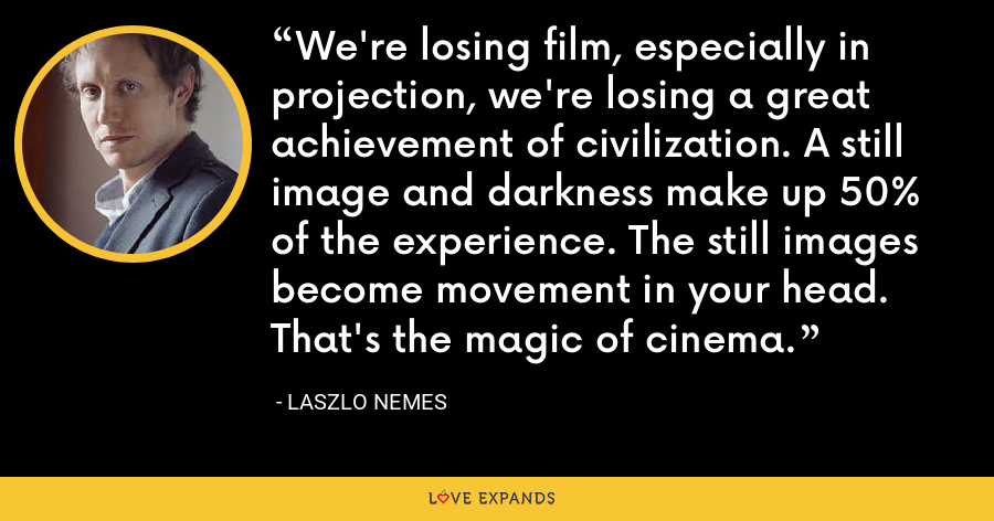 We're losing film, especially in projection, we're losing a great achievement of civilization. A still image and darkness make up 50% of the experience. The still images become movement in your head. That's the magic of cinema. - Laszlo Nemes