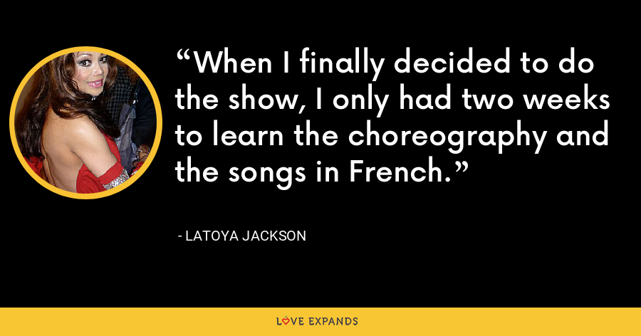 When I finally decided to do the show, I only had two weeks to learn the choreography and the songs in French. - LaToya Jackson